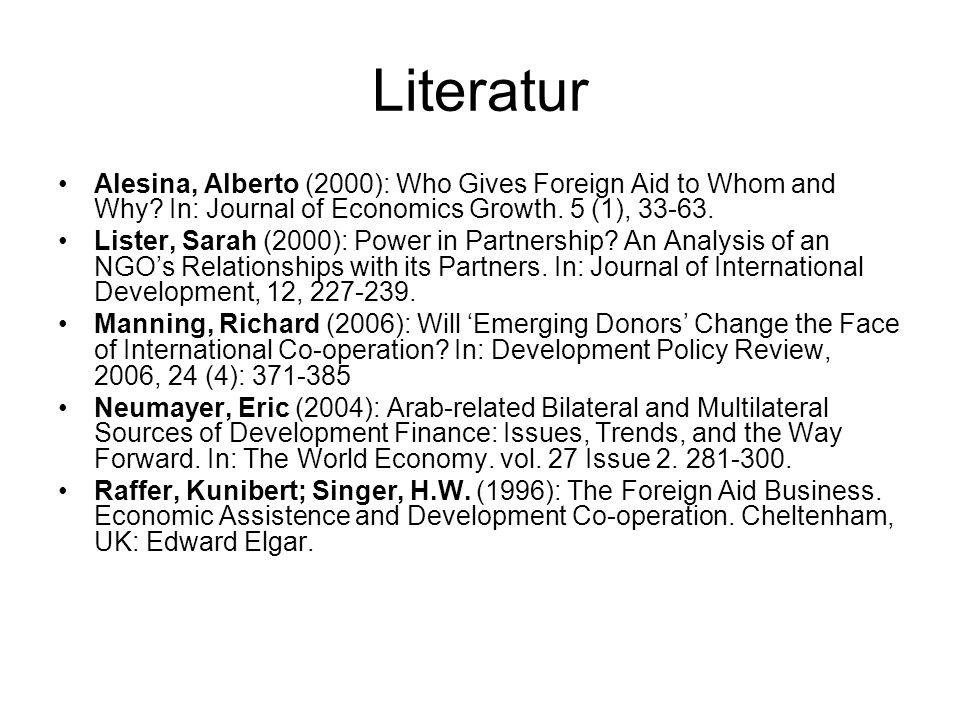 Literatur Alesina, Alberto (2000): Who Gives Foreign Aid to Whom and Why In: Journal of Economics Growth. 5 (1), 33-63.