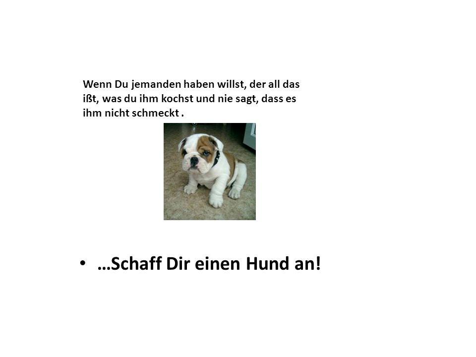 …Schaff Dir einen Hund an!
