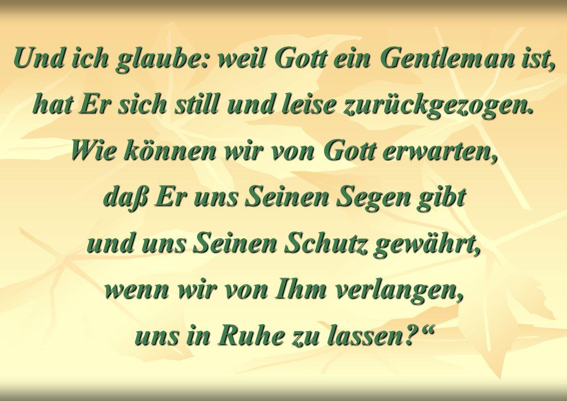 Und ich glaube: weil Gott ein Gentleman ist, hat Er sich still und leise zurückgezogen.
