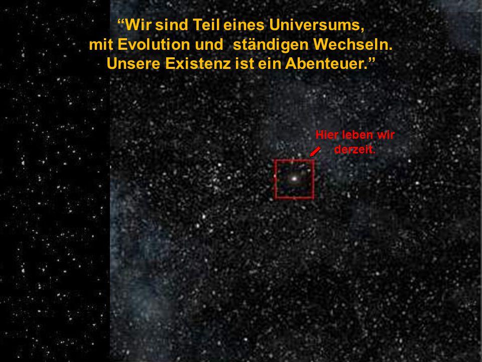 Wir sind Teil eines Universums, mit Evolution und ständigen Wechseln.