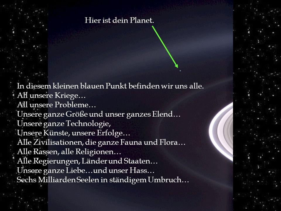 Hier ist dein Planet. In diesem kleinen blauen Punkt befinden wir uns alle. All unsere Kriege… All unsere Probleme…