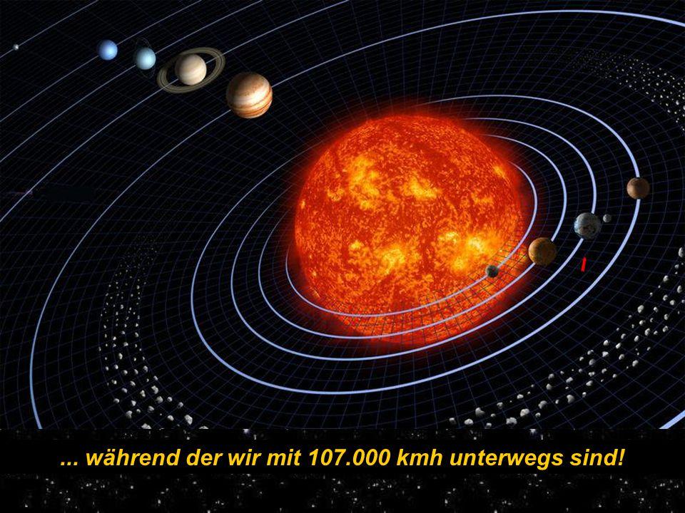 ... während der wir mit 107.000 kmh unterwegs sind!