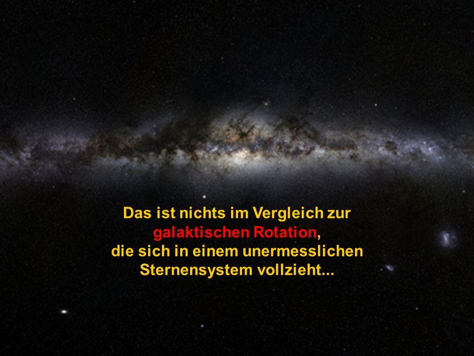 Das ist nichts im Vergleich zur galaktischen Rotation,
