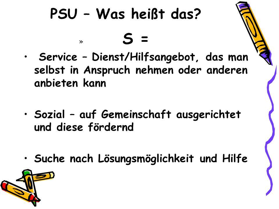 PSU – Was heißt das S = Service – Dienst/Hilfsangebot, das man selbst in Anspruch nehmen oder anderen anbieten kann.