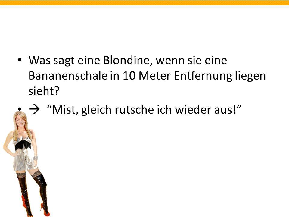 Was sagt eine Blondine, wenn sie eine Bananenschale in 10 Meter Entfernung liegen sieht