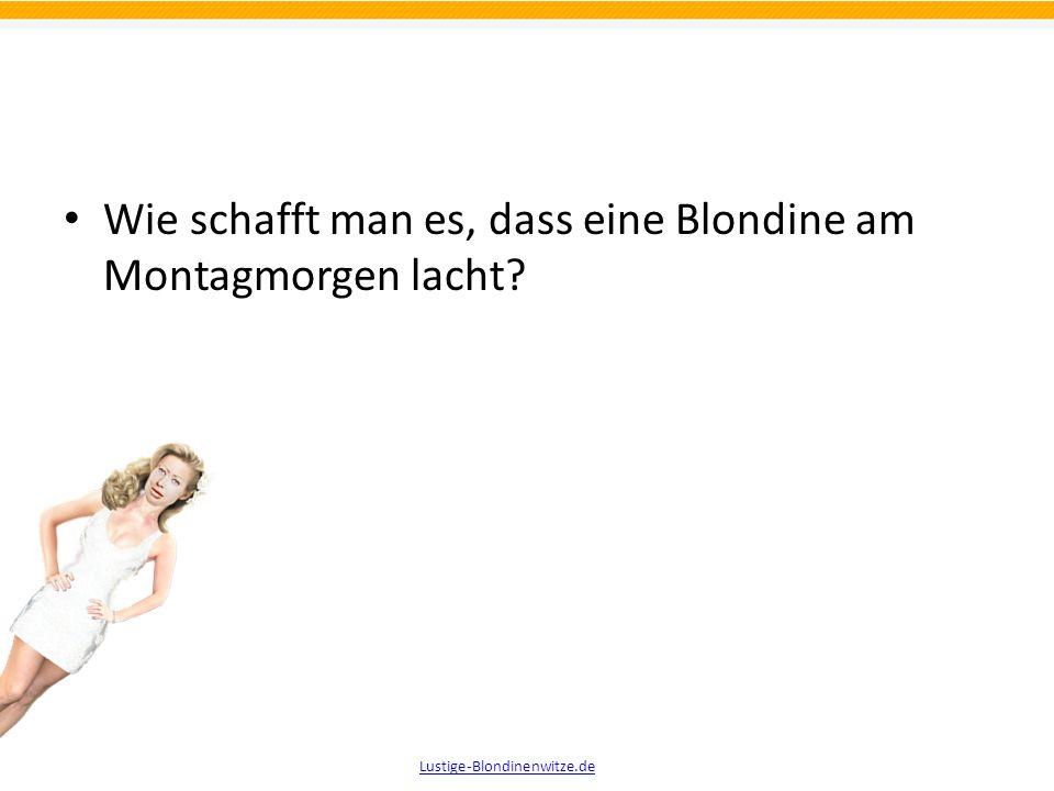 Wie schafft man es, dass eine Blondine am Montagmorgen lacht