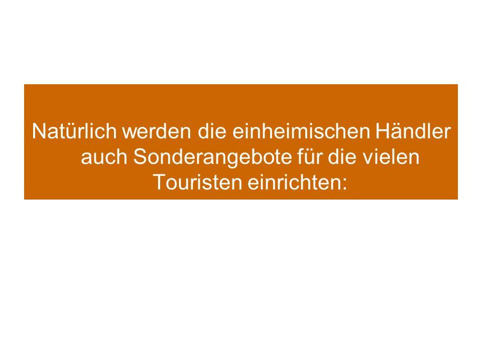 Natürlich werden die einheimischen Händler auch Sonderangebote für die vielen Touristen einrichten: