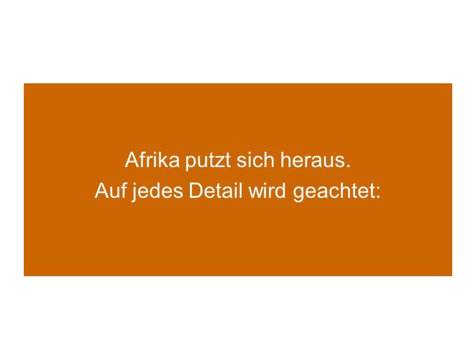 Afrika putzt sich heraus. Auf jedes Detail wird geachtet: