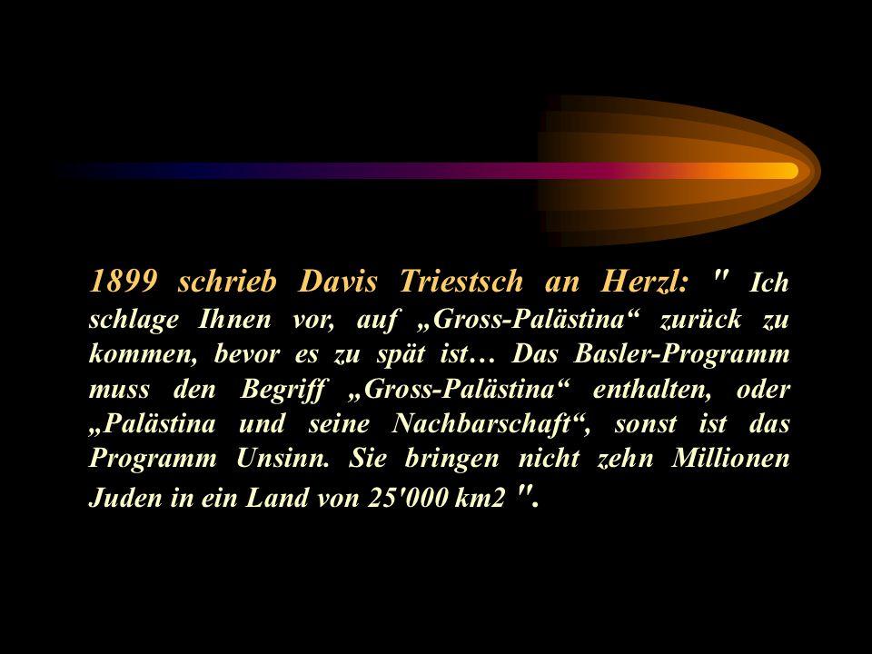 """1899 schrieb Davis Triestsch an Herzl: Ich schlage Ihnen vor, auf """"Gross-Palästina zurück zu kommen, bevor es zu spät ist… Das Basler-Programm muss den Begriff """"Gross-Palästina enthalten, oder """"Palästina und seine Nachbarschaft , sonst ist das Programm Unsinn."""