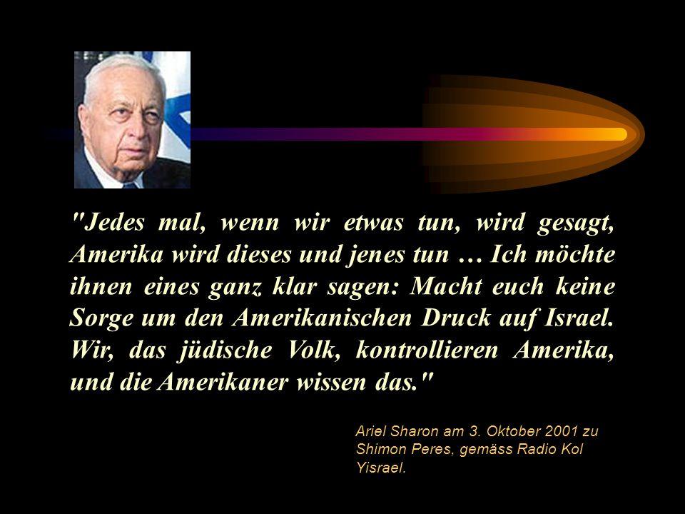 Jedes mal, wenn wir etwas tun, wird gesagt, Amerika wird dieses und jenes tun … Ich möchte ihnen eines ganz klar sagen: Macht euch keine Sorge um den Amerikanischen Druck auf Israel. Wir, das jüdische Volk, kontrollieren Amerika, und die Amerikaner wissen das.