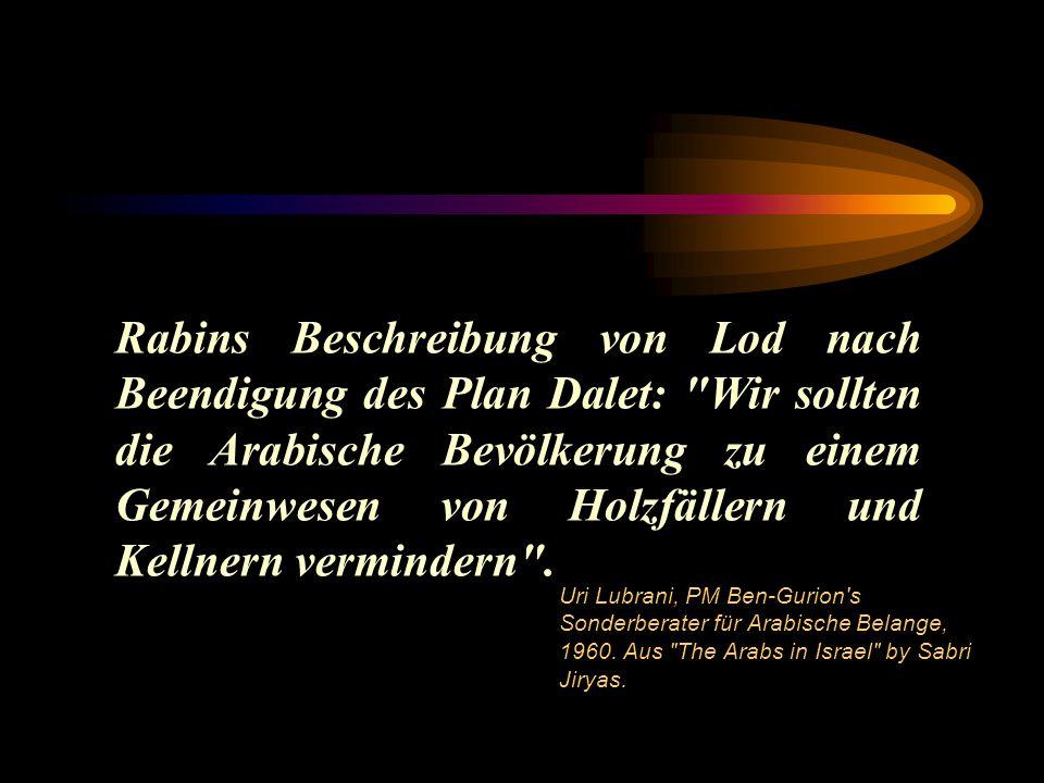 Rabins Beschreibung von Lod nach Beendigung des Plan Dalet: Wir sollten die Arabische Bevölkerung zu einem Gemeinwesen von Holzfällern und Kellnern vermindern .