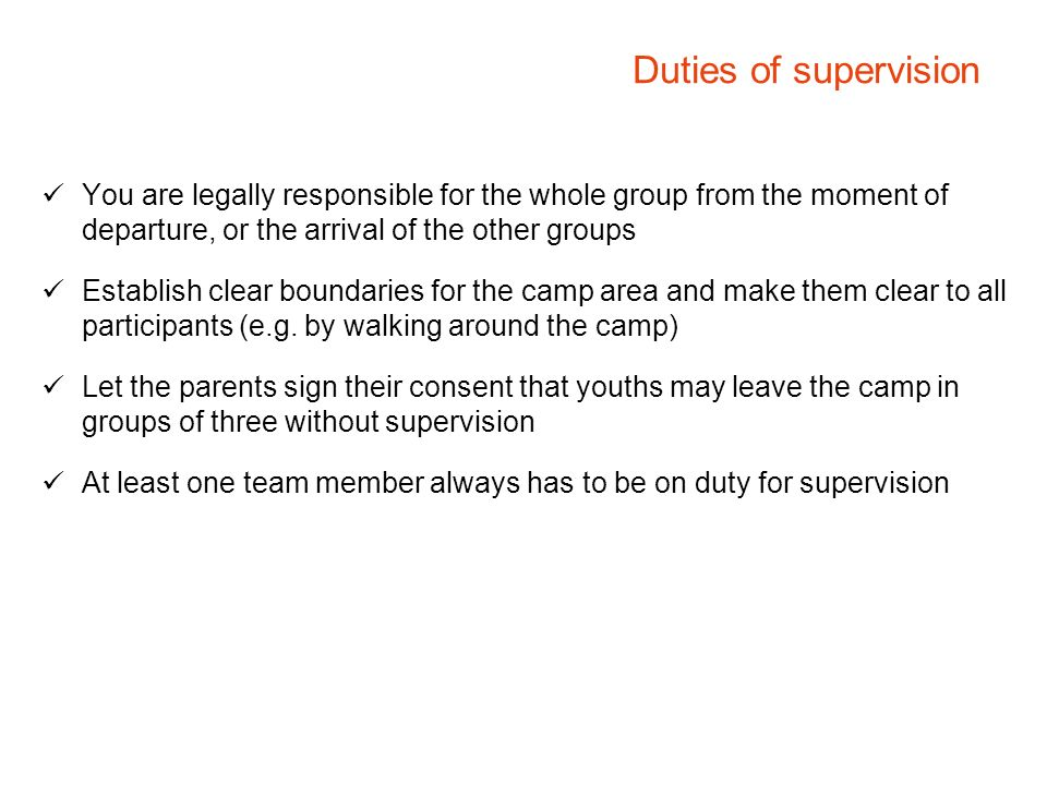 Duties of supervision You are legally responsible for the whole group from the moment of departure, or the arrival of the other groups.