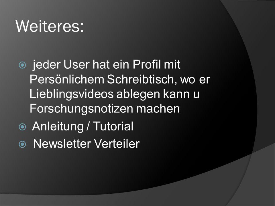 Weiteres: jeder User hat ein Profil mit Persönlichem Schreibtisch, wo er Lieblingsvideos ablegen kann u Forschungsnotizen machen.