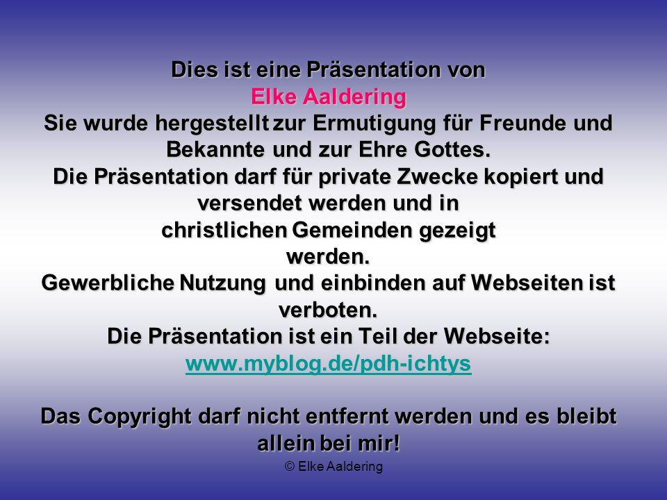 Dies ist eine Präsentation von Elke Aaldering Sie wurde hergestellt zur Ermutigung für Freunde und Bekannte und zur Ehre Gottes. Die Präsentation darf für private Zwecke kopiert und versendet werden und in christlichen Gemeinden gezeigt werden. Gewerbliche Nutzung und einbinden auf Webseiten ist verboten. Die Präsentation ist ein Teil der Webseite: www.myblog.de/pdh-ichtys Das Copyright darf nicht entfernt werden und es bleibt allein bei mir!