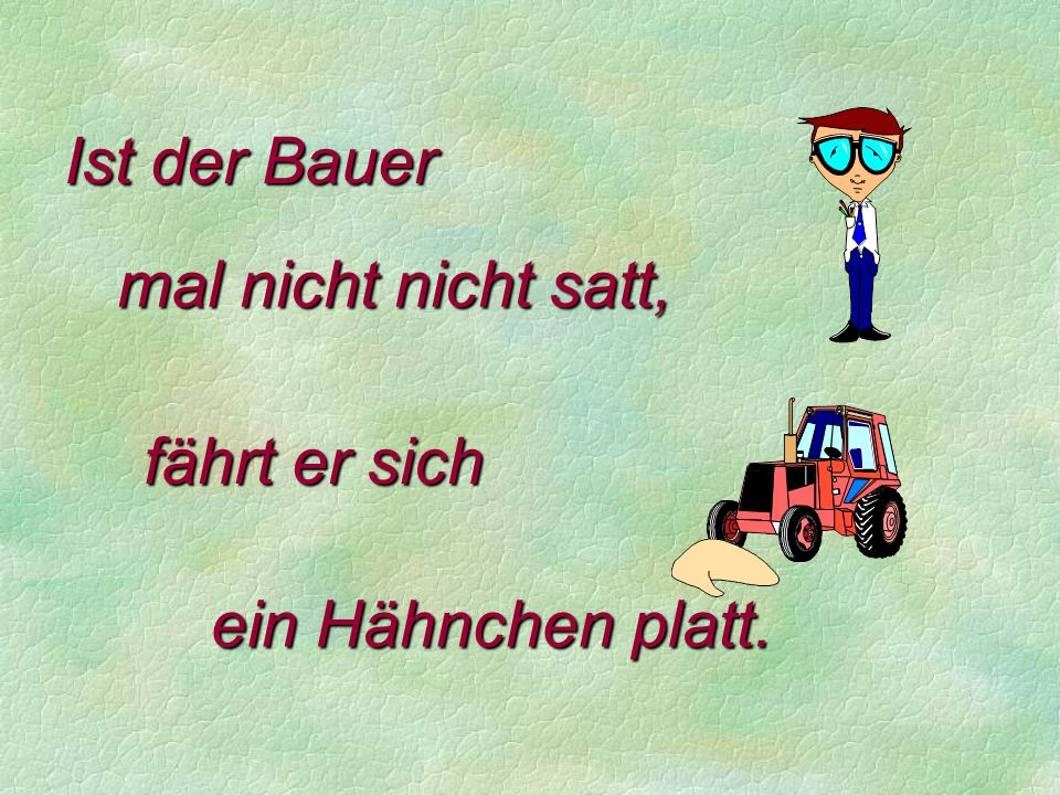 Ist der Bauer mal nicht nicht satt, fährt er sich ein Hähnchen platt.
