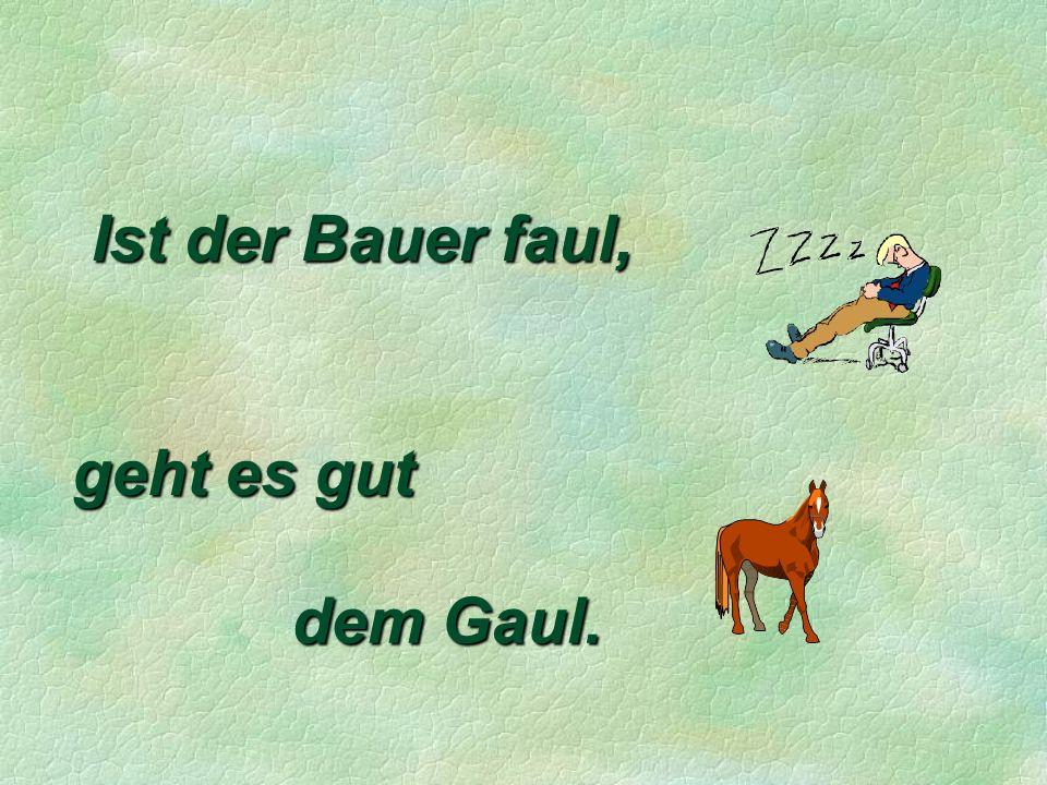 Ist der Bauer faul, geht es gut dem Gaul.