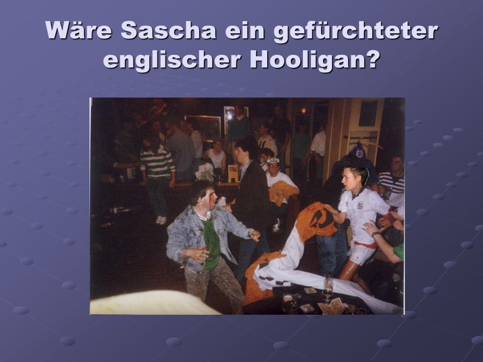 Wäre Sascha ein gefürchteter englischer Hooligan