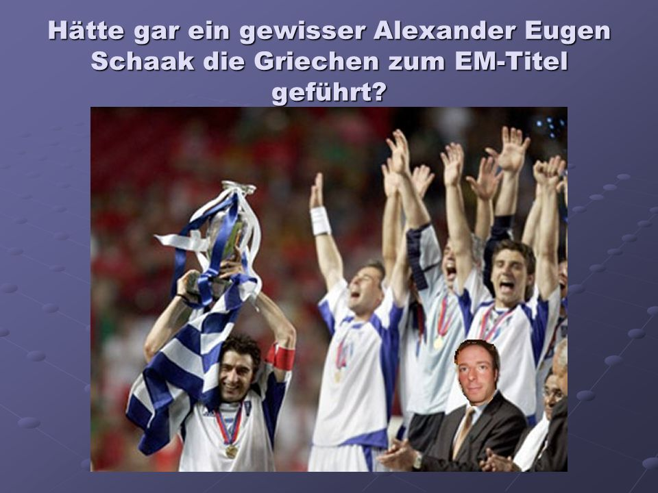 Hätte gar ein gewisser Alexander Eugen Schaak die Griechen zum EM-Titel geführt