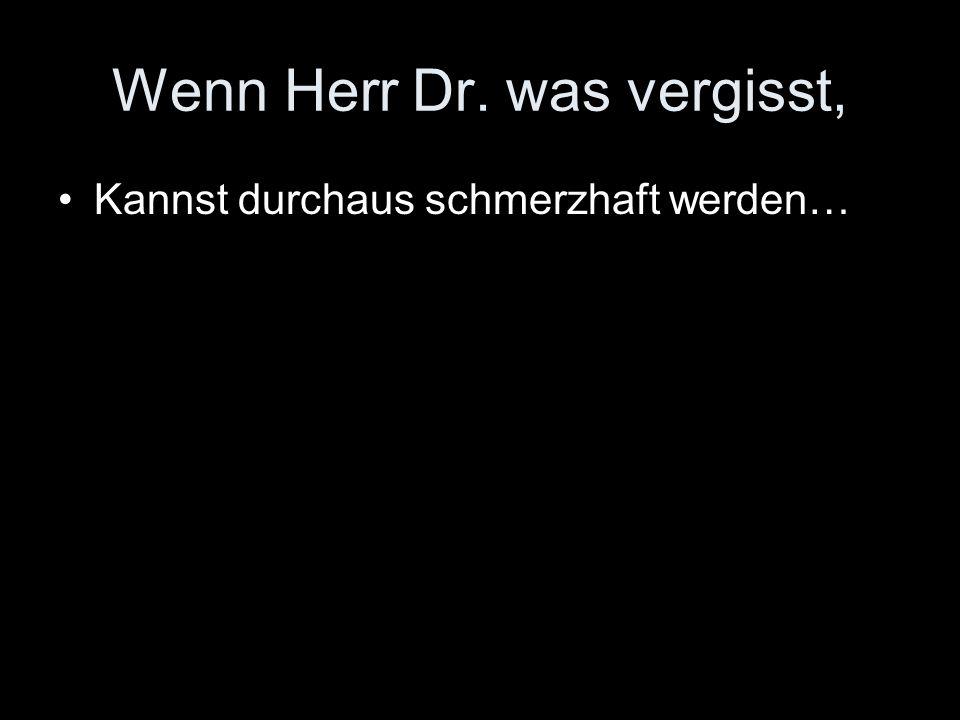 Wenn Herr Dr. was vergisst,