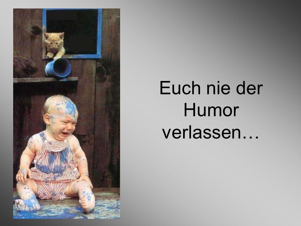 Euch nie der Humor verlassen…