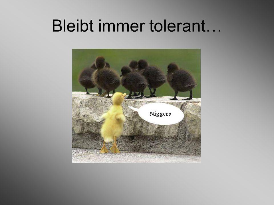 Bleibt immer tolerant…