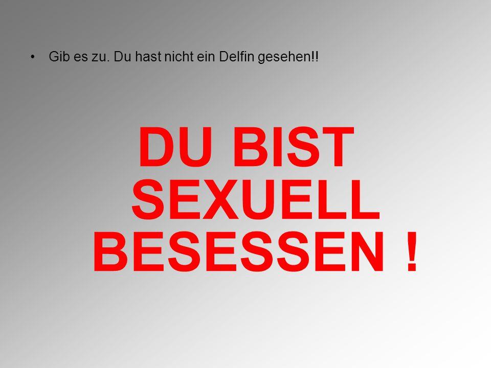 DU BIST SEXUELL BESESSEN !