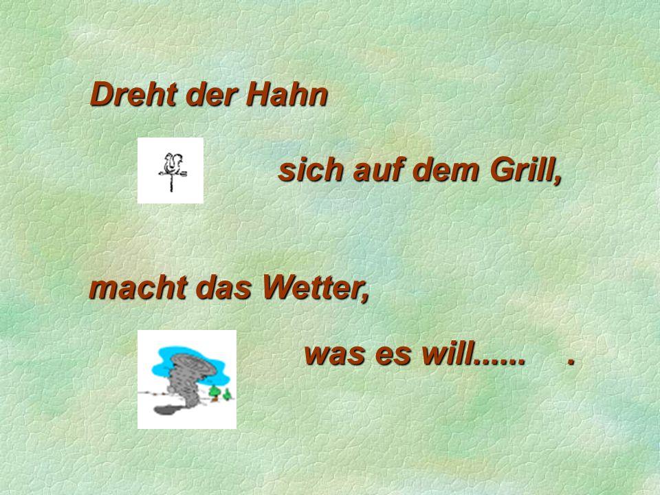 Dreht der Hahn sich auf dem Grill, macht das Wetter, was es will...... .