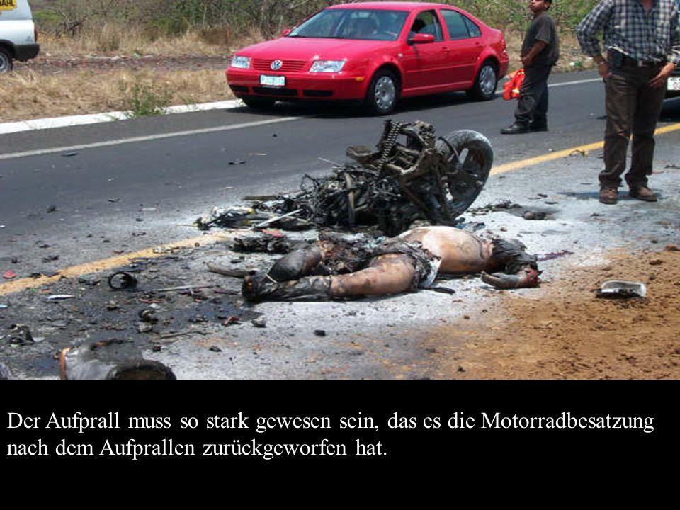 Der Aufprall muss so stark gewesen sein, das es die Motorradbesatzung nach dem Aufprallen zurückgeworfen hat.