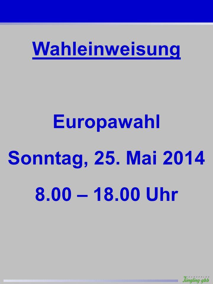 Wahleinweisung Europawahl Sonntag, 25. Mai 2014 8.00 – 18.00 Uhr