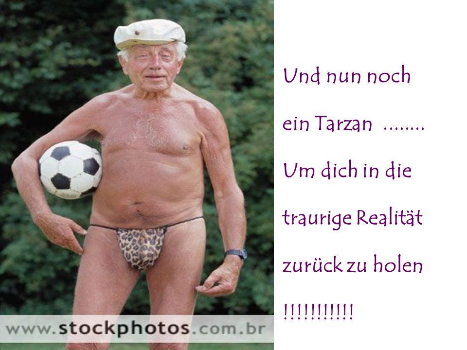 Und nun noch ein Tarzan ........ Um dich in die traurige Realität zurück zu holen !!!!!!!!!!!
