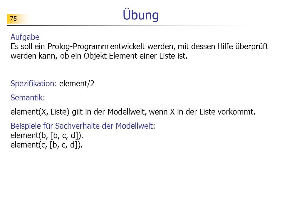 Übung Aufgabe Es soll ein Prolog-Programm entwickelt werden, mit dessen Hilfe überprüft werden kann, ob ein Objekt Element einer Liste ist.