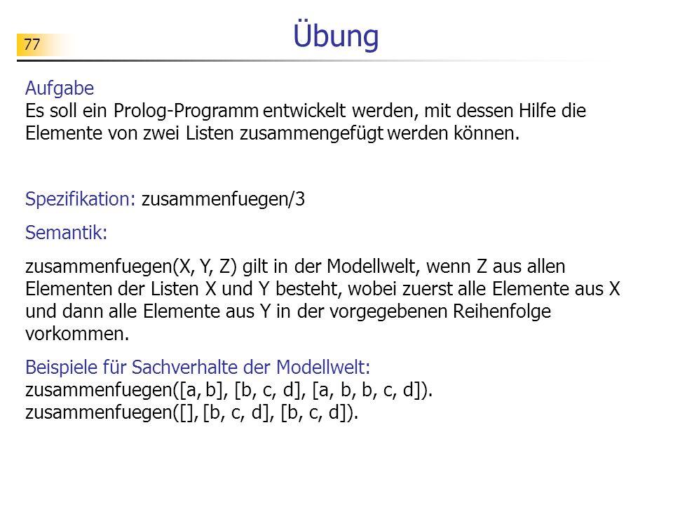 Übung Aufgabe Es soll ein Prolog-Programm entwickelt werden, mit dessen Hilfe die Elemente von zwei Listen zusammengefügt werden können.