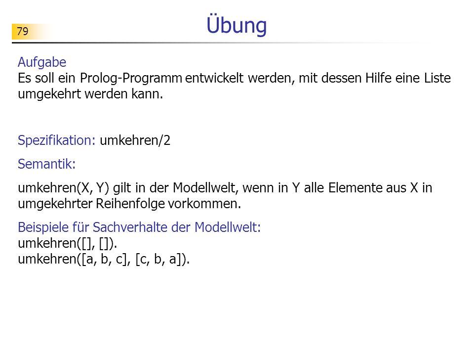 Übung Aufgabe Es soll ein Prolog-Programm entwickelt werden, mit dessen Hilfe eine Liste umgekehrt werden kann.