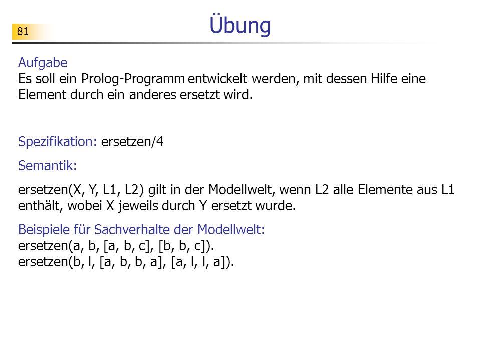 Übung Aufgabe Es soll ein Prolog-Programm entwickelt werden, mit dessen Hilfe eine Element durch ein anderes ersetzt wird.