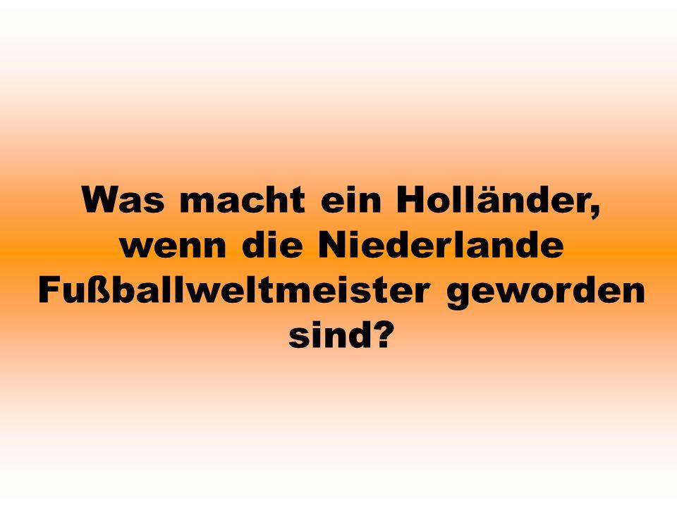 Was macht ein Holländer, wenn die Niederlande