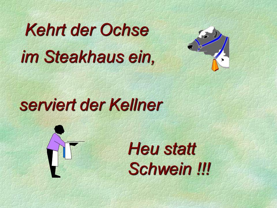 Kehrt der Ochse im Steakhaus ein, serviert der Kellner Heu statt Schwein !!!