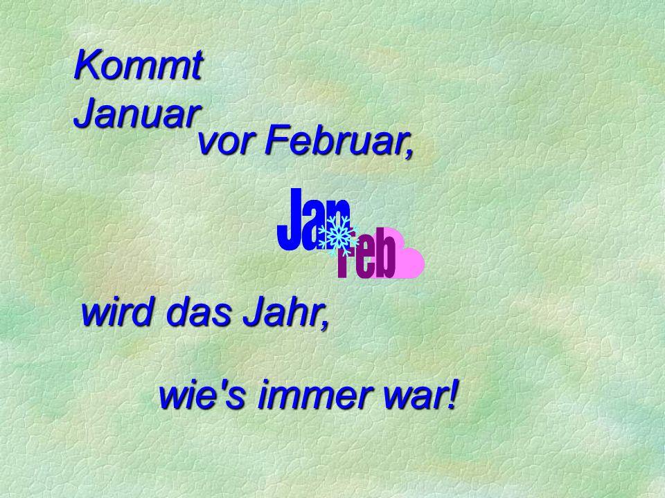 Kommt Januar vor Februar, wird das Jahr, wie s immer war!