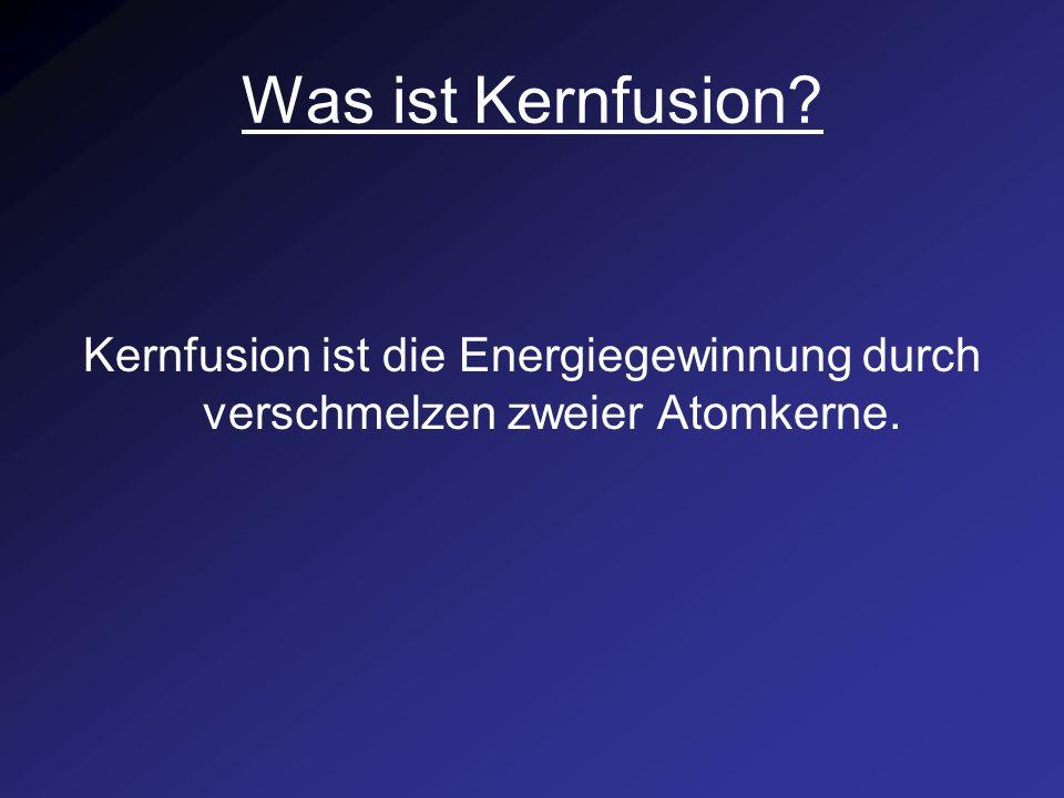 Was ist Kernfusion Kernfusion ist die Energiegewinnung durch verschmelzen zweier Atomkerne.