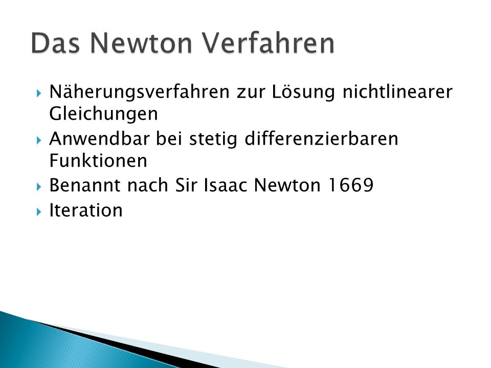 Das Newton Verfahren Näherungsverfahren zur Lösung nichtlinearer Gleichungen. Anwendbar bei stetig differenzierbaren Funktionen.