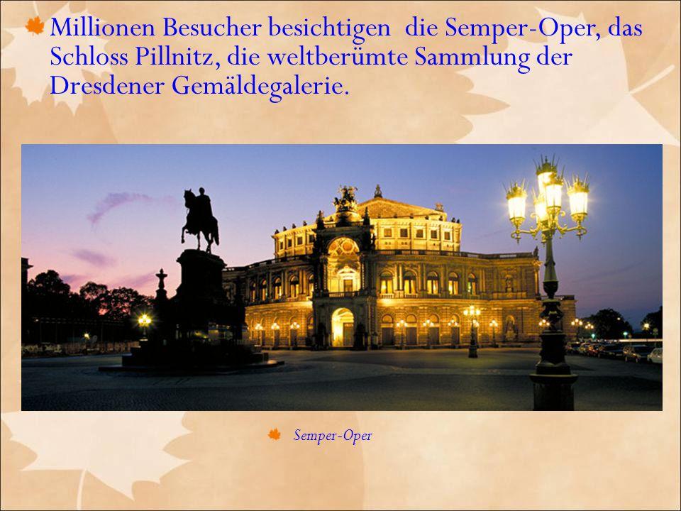 Millionen Besucher besichtigen die Semper-Oper, das Schloss Pillnitz, die weltberümte Sammlung der Dresdener Gemäldegalerie.