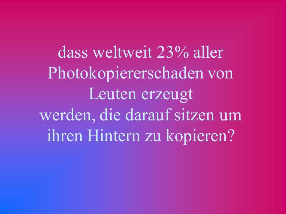 dass weltweit 23% aller Photokopiererschaden von Leuten erzeugt werden, die darauf sitzen um ihren Hintern zu kopieren