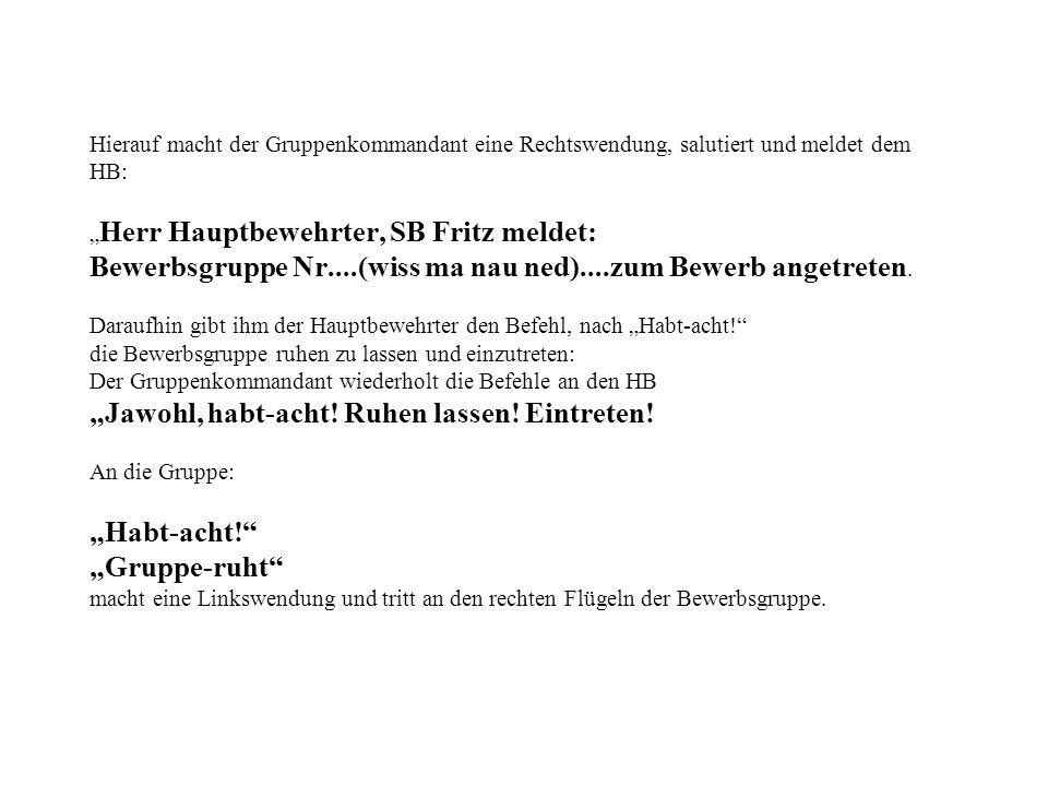 """Hierauf macht der Gruppenkommandant eine Rechtswendung, salutiert und meldet dem HB: """"Herr Hauptbewehrter, SB Fritz meldet: Bewerbsgruppe Nr....(wiss ma nau ned)....zum Bewerb angetreten."""