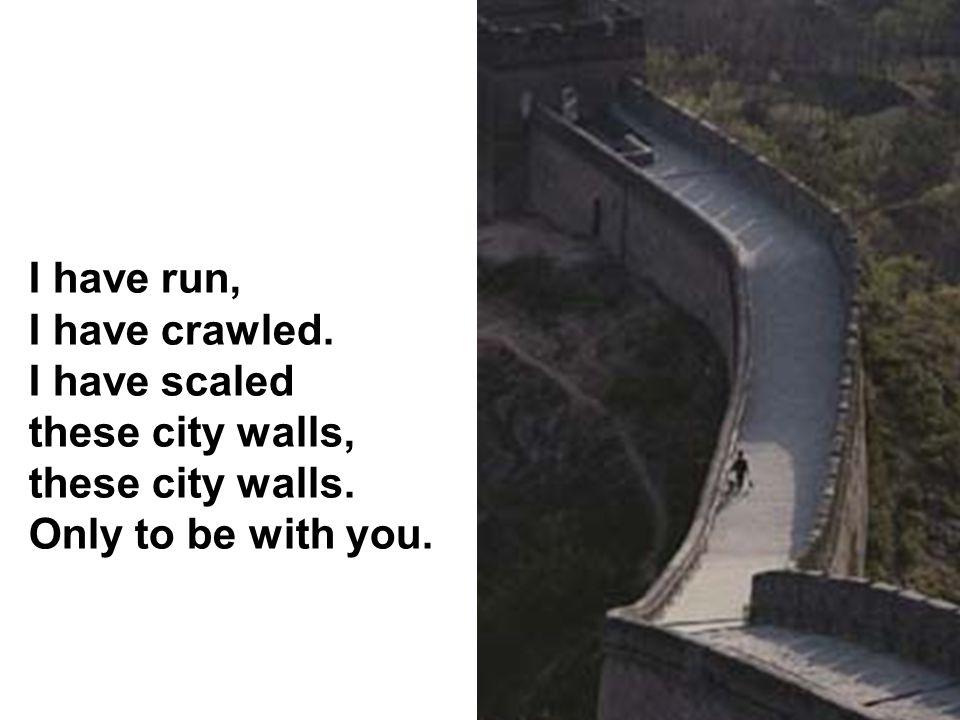 I have run, I have crawled.