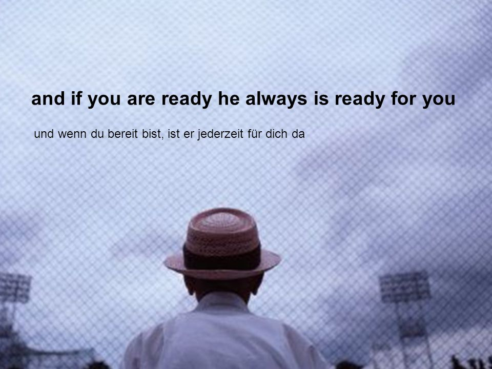 and if you are ready he always is ready for you