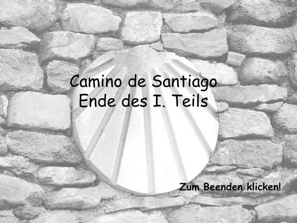 Camino de Santiago Ende des I. Teils Zum Beenden klicken!