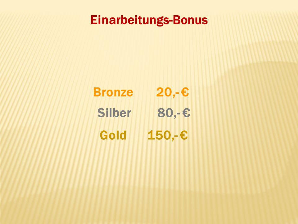 Einarbeitungs-Bonus Bronze 20,- € Silber 80,- € Gold 150,- € 22