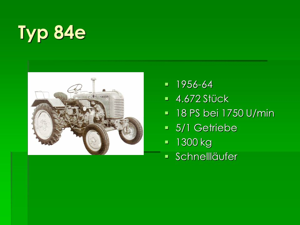 Typ 84e 1956-64 4.672 Stück 18 PS bei 1750 U/min 5/1 Getriebe 1300 kg