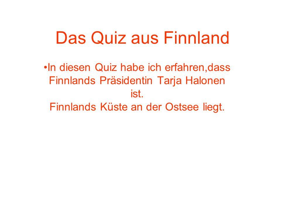 Das Quiz aus Finnland In diesen Quiz habe ich erfahren,dass Finnlands Präsidentin Tarja Halonen ist.
