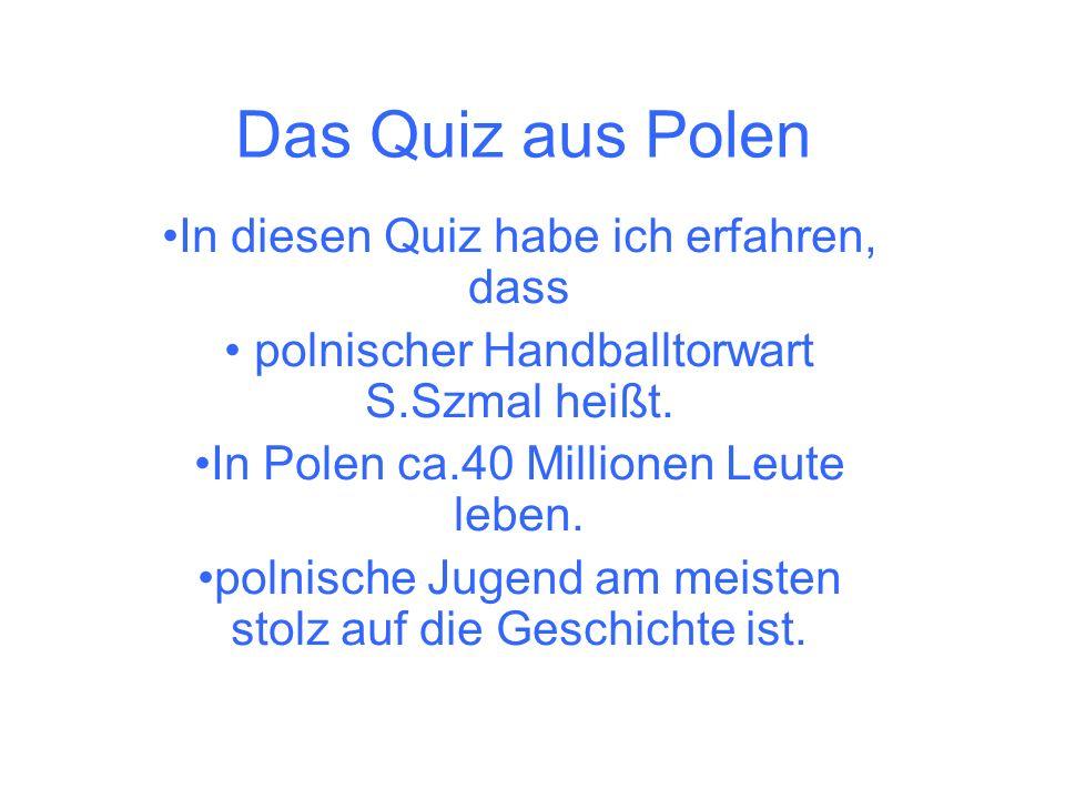 Das Quiz aus Polen In diesen Quiz habe ich erfahren, dass