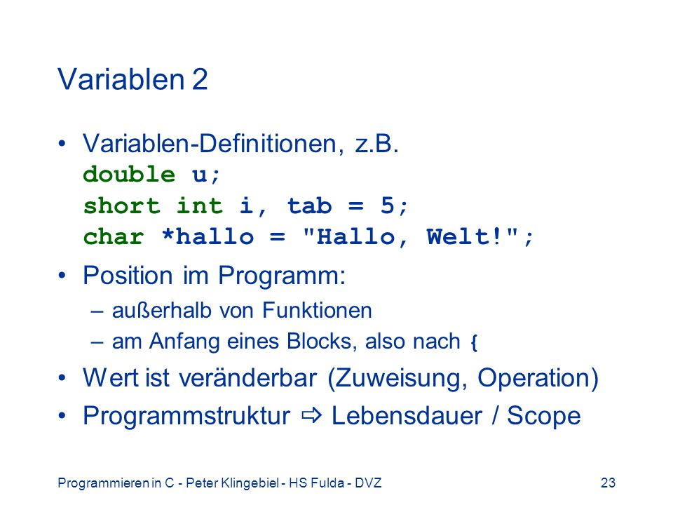Variablen 2 Variablen-Definitionen, z.B. double u; short int i, tab = 5; char *hallo = Hallo, Welt! ;